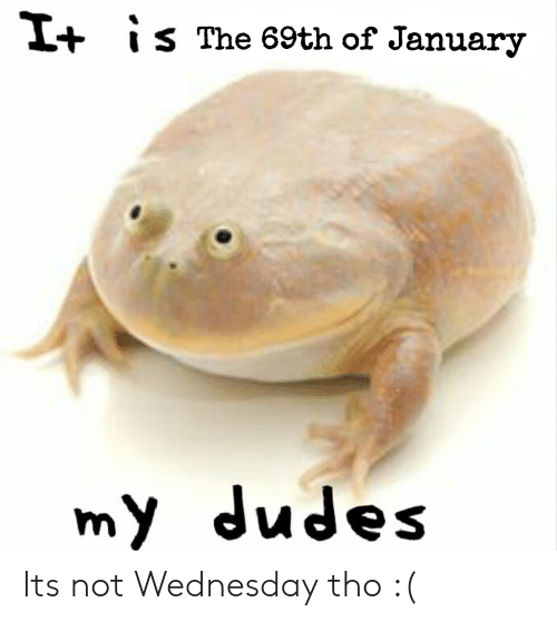 Wednesday,  Tho, and  January: +IS The 69th of January  my dudes Its not Wednesday tho :(