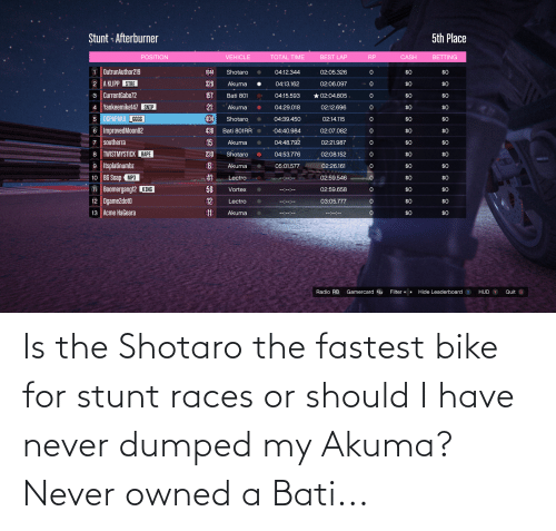Dumped: Is the Shotaro the fastest bike for stunt races or should I have never dumped my Akuma? Never owned a Bati...