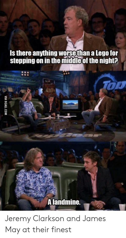 Jeremy Clarkson: Is there anything worsethan a Lego for  stepping on in the middleof the night?  OK  Alandmine. Jeremy Clarkson and James May at their finest