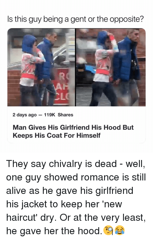Gent: Is this guy being a gent or the opposite?  CL  2 days ago 119K Shares  Man Gives His Girlfriend His Hood But  Keeps His Coat For Himself They say chivalry is dead - well, one guy showed romance is still alive as he gave his girlfriend his jacket to keep her 'new haircut' dry. Or at the very least, he gave her the hood.🧐😂