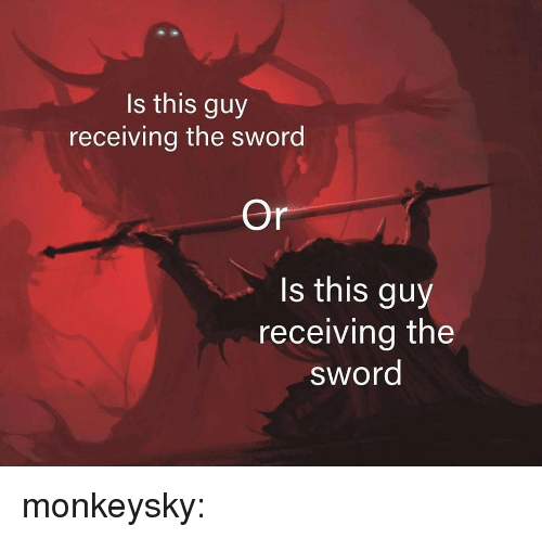 the sword: Is this guy  receiving the sword  Or  s this guy  receiving the  sword monkeysky: