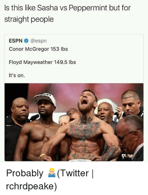 Conor McGregor, Espn, and Floyd Mayweather: Is this like Sasha vs Peppermint but for  straight people  ESPN @espn  Conor McGregor 153 lbs  Floyd Mayweather 149.5 lbs  It's on. Probably 🤷🏼‍♂️(Twitter | rchrdpeake)