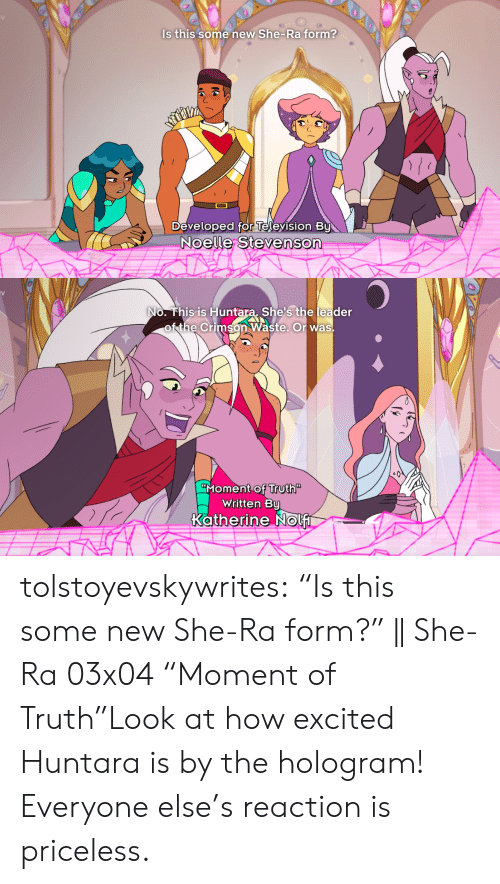 "Tumblr, Blog, and Television: Is this some new She- Ra form?  Developed for Television By  Noelle Stevenson   V  No. This is Huntara She's the leader  of the Crimson Waste. Or was  Moment of Truth""  Written By  Katherine Nolf tolstoyevskywrites:  ""Is this some new She-Ra form?"" 