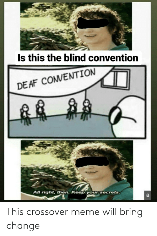 Meme Will: Is this the blind convention  DE AF COMVENTION  All right, then. Keep your secrets  a This crossover meme will bring change