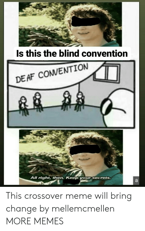 Meme Will: Is this the blind convention  DE AF COMVENTION  All right, then. Keep your secrets  a This crossover meme will bring change by mellemcmellen MORE MEMES