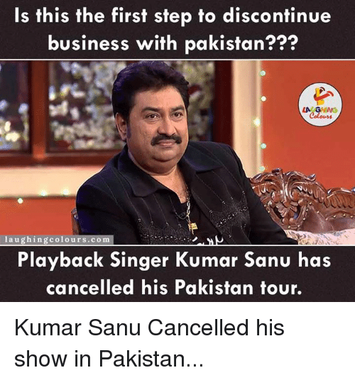 Business, Pakistan, and Indianpeoplefacebook: Is this the first step to discontinue  business with pakistan???  laughing colours.com  Playback singer Kumar Sanu has  cancelled his Pakistan tour. Kumar Sanu Cancelled  his show in Pakistan...