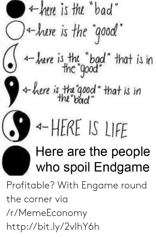 """Bad, Life, and Http: is  thu  bad  hen  +he is the ood  4-hare is tht """"bad"""" that is in  the Qpod  4here is tha ood"""" that is itn  the badl""""  4-HERE IS LIFE  Here are the people  Who spoil Endgame Profitable? With Engame round the corner via /r/MemeEconomy http://bit.ly/2vlhY6h"""