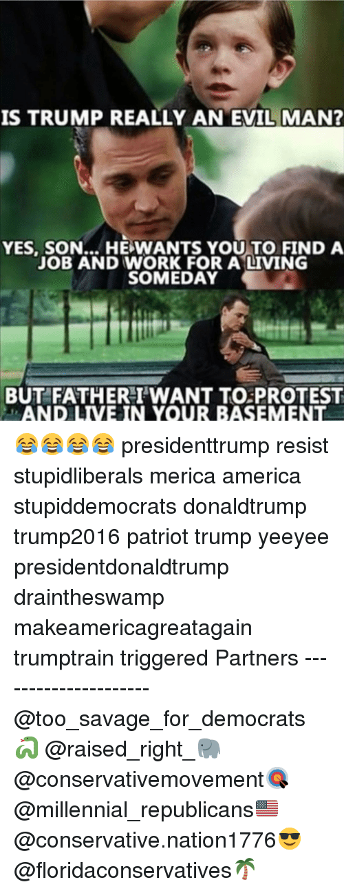 America, Memes, and Protest: IS TRUMP REALLY AN EVIL MAN  YES, SON... HE WANTS YOU TO FIND A  JOB AND WORK FOR A LIVING  SOMEDAY  BUT FATHERI'WANT TO PROTEST  LAND LIVE IN YOUR BASEMENT 😂😂😂😂 presidenttrump resist stupidliberals merica america stupiddemocrats donaldtrump trump2016 patriot trump yeeyee presidentdonaldtrump draintheswamp makeamericagreatagain trumptrain triggered Partners --------------------- @too_savage_for_democrats🐍 @raised_right_🐘 @conservativemovement🎯 @millennial_republicans🇺🇸 @conservative.nation1776😎 @floridaconservatives🌴