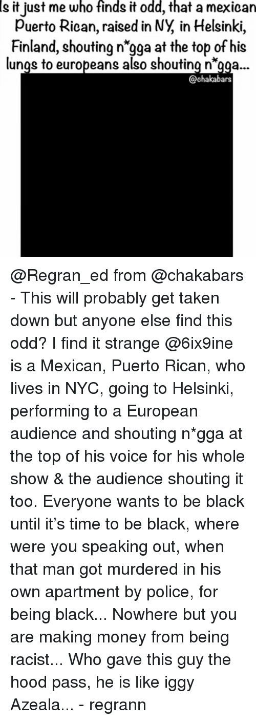 "Making Money: Is  who  finds  odd,  that  it just me it a mexican  Puerto Rican, raised in NY, in Helsinki,  Finland, shouting n'gga at the top of his  lunqs to europeans also shouting n""gaa...  @chakabars @Regran_ed from @chakabars - This will probably get taken down but anyone else find this odd? I find it strange @6ix9ine is a Mexican, Puerto Rican, who lives in NYC, going to Helsinki, performing to a European audience and shouting n*gga at the top of his voice for his whole show & the audience shouting it too. Everyone wants to be black until it's time to be black, where were you speaking out, when that man got murdered in his own apartment by police, for being black... Nowhere but you are making money from being racist... Who gave this guy the hood pass, he is like iggy Azeala... - regrann"