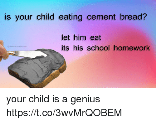 cement: is your child eating cement bread?  let him eat  its his school homework  @freesurrealestate your child is a genius https://t.co/3wvMrQOBEM