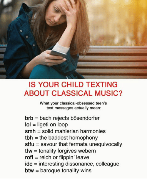 dissonance: IS YOUR CHILD TEXTING  ABOUT CLASSICAL MUSIC?  What your classical-obsessed teen's  text messages actually mean:  brb = bach rejects bosendorfer  lol = ligeti on loop  smh = solid mahlerian harmonies  tbh = the baddest homophony  stfu savour that fermata unequivocally  tfw = tonality forgives webern  rofl reich or flippin' leave  dc = interesting dissonance, colleague  btw = baroque tonality wins