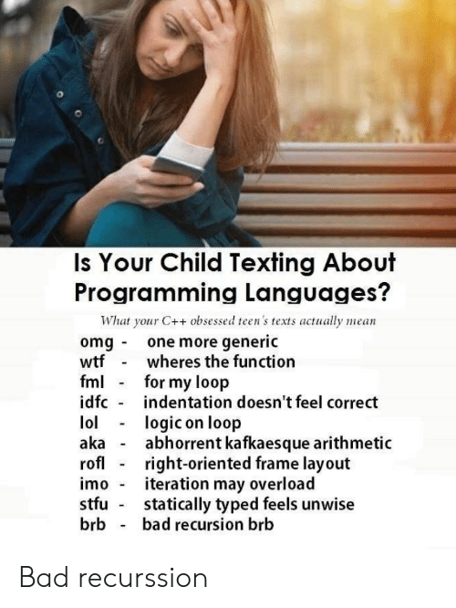 FML: Is Your Child Texting About  Programming Languages?  What your C++ obsessed teen's texts actually mean  omg one more generic  wtf  fml  idfc  wheres the function  for my loop  indentation doesn't feel correct  lol  aka  rofl  logic on loop  abhorrent kafkaesque arithmetic  right-oriented frame layout  iteration may overload  statically typed feels unwise  bad recursion brb  imo  stfu  brb Bad recurssion