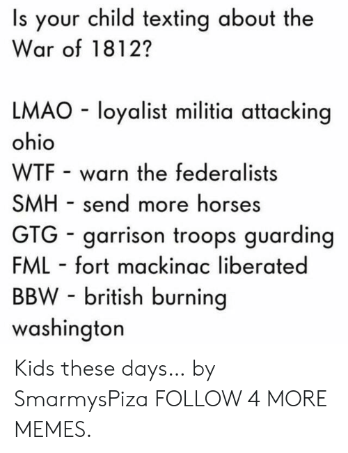 gtg: Is your child texting about the  War of 1812?  LMAO loyalist militia attacking  ohio  WTF warn the federalists  SMH send more horses  GTG garrison troops guarding  FML fort mackinac liberated  BBW-british burning  washington Kids these days… by SmarmysPiza FOLLOW 4 MORE MEMES.