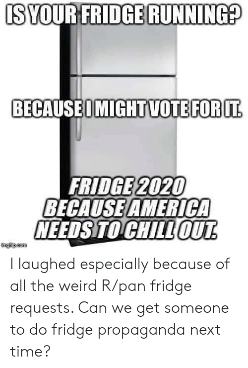 fridge: IS YOUR FRIDGE RUNNING?  BECAUSEOMIGHTVOTEFOR IT  FRIDGE 2020  BECAUSE AMERICA  NEEDS TO CHILLOUT  mglha.com I laughed especially because of all the weird R/pan fridge requests. Can we get someone to do fridge propaganda next time?