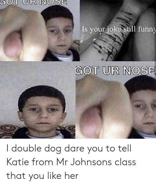 Funny, Got, and Her: Is your joke still funny  GOT UR NOSE I double dog dare you to tell Katie from Mr Johnsons class that you like her