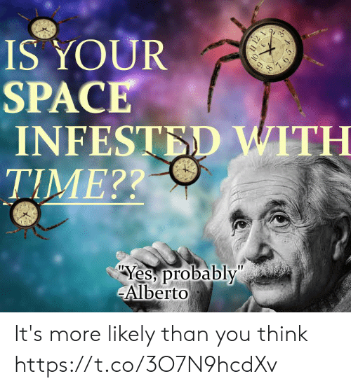 """Space, Time, and Yes: IS YOUR  SPACE  INFESTED WITH  TIME??  Yes probably""""  Alberto  11 12 1  7 65 It's more likely than you think https://t.co/3O7N9hcdXv"""