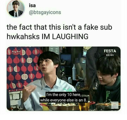 Fake, Big, and Isa: isa  @btsgayicons  the fact that this isn't a fake sub  hwkahsks IM LAUGHING  FESTA  방단 회식  tte  Big Hit  I'm the only 10 here,  while everyone else is an 8