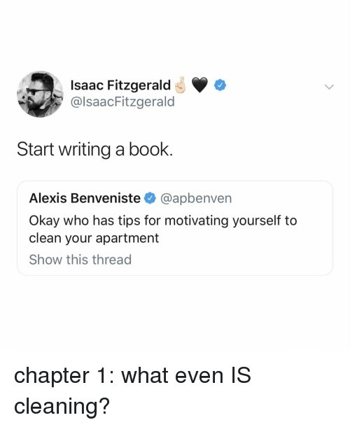 Book, Okay, and Relatable: Isaac Fitzgerald  @lsaacFitzgerald  Start writing a book.  Alexis Benveniste @apbenven  Okay who has tips for motivating yourself to  clean your apartment  Show this thread chapter 1: what even IS cleaning?
