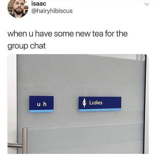 Group Chat, Chat, and Isaac: isaac  @hairyhibiscus  when u have some new tea for the  group chat  Ladies  uh