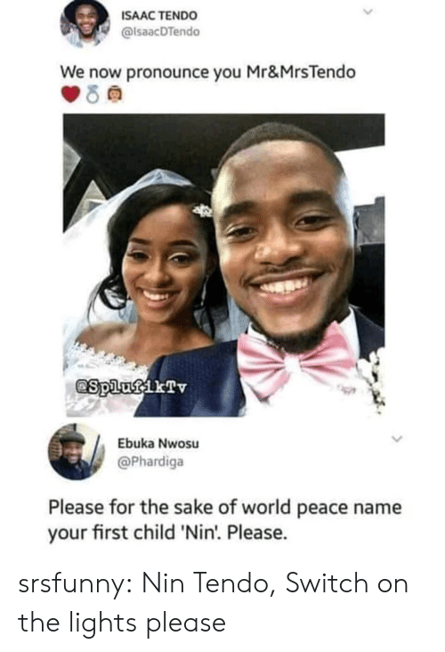 First Child: ISAAC TENDO  alsaacDTendo  We now pronounce you Mr&MrsTendo  Ebuka Nwosu  @Phardiga  Please for the sake of world peace name  your first child 'Nin'. Please. srsfunny:  Nin Tendo, Switch on the lights please