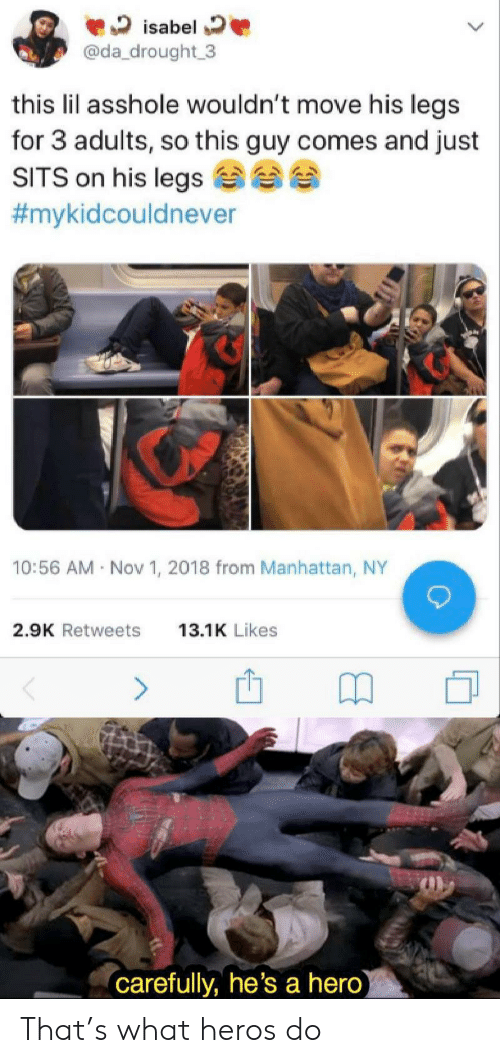 Manhattan, Asshole, and Hero: isabel  @da_drought 3  this lil asshole wouldn't move his legs  for 3 adults, so this guy comes and just  SITS on his legs  #mykidcouldnever  10:56 AM Nov 1, 2018 from Manhattan, NY  2.9K Retweets  13.1K Likes  (carefully, he's a hero) That's what heros do