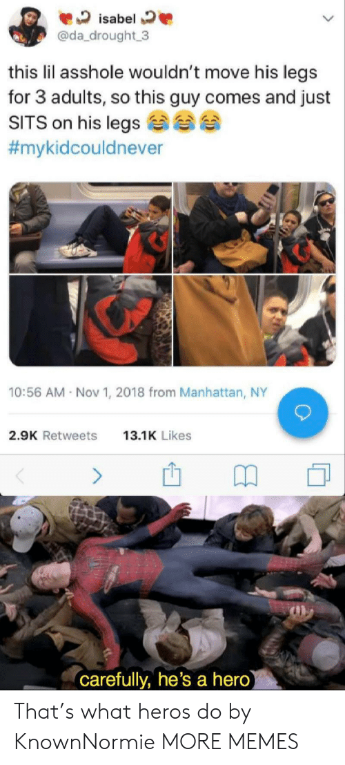 Dank, Memes, and Target: isabel  @da_drought 3  this lil asshole wouldn't move his legs  for 3 adults, so this guy comes and just  SITS on his legs  #mykidcouldnever  10:56 AM Nov 1, 2018 from Manhattan, NY  2.9K Retweets  13.1K Likes  (carefully, he's a hero) That's what heros do by KnownNormie MORE MEMES