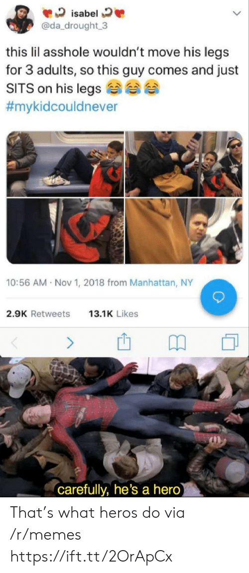 Memes, Manhattan, and Asshole: isabel  @da_drought 3  this lil asshole wouldn't move his legs  for 3 adults, so this guy comes and just  SITS on his legs  #mykidcouldnever  10:56 AM Nov 1, 2018 from Manhattan, NY  2.9K Retweets  13.1K Likes  (carefully, he's a hero) That's what heros do via /r/memes https://ift.tt/2OrApCx