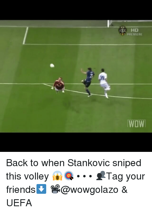 volley: (ISC HD  PREMIERE  WOW Back to when Stankovic sniped this volley 😱🎯 • • • 👥Tag your friends⬇ 📽@wowgolazo & UEFA