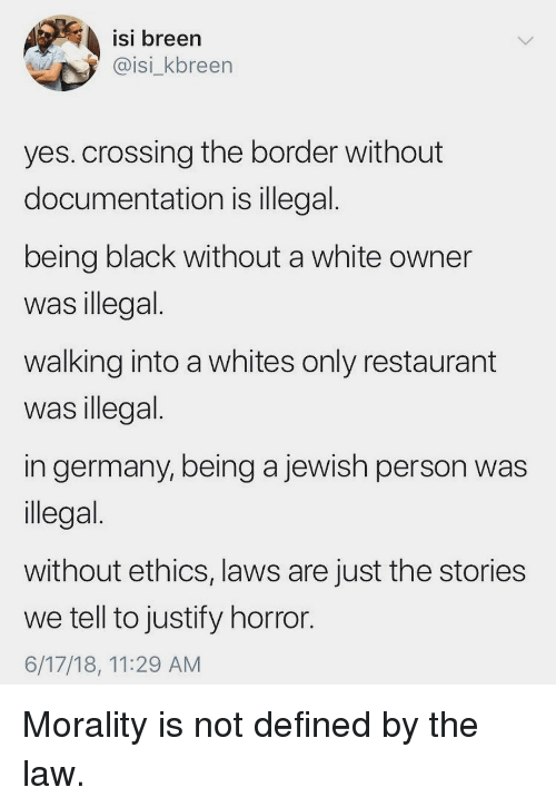 Memes, Black, and Germany: isi breen  @isi_kbreen  ISI  yes. crossing the border without  documentation is illegal  being black without a white owner  was illegal  walking into a whites only restaurant  was illegal  in germany, being a jewish person was  llegal  without ethics, laws are just the stories  we tell to justify horror  6/17/18, 11:29 AM Morality is not defined by the law.