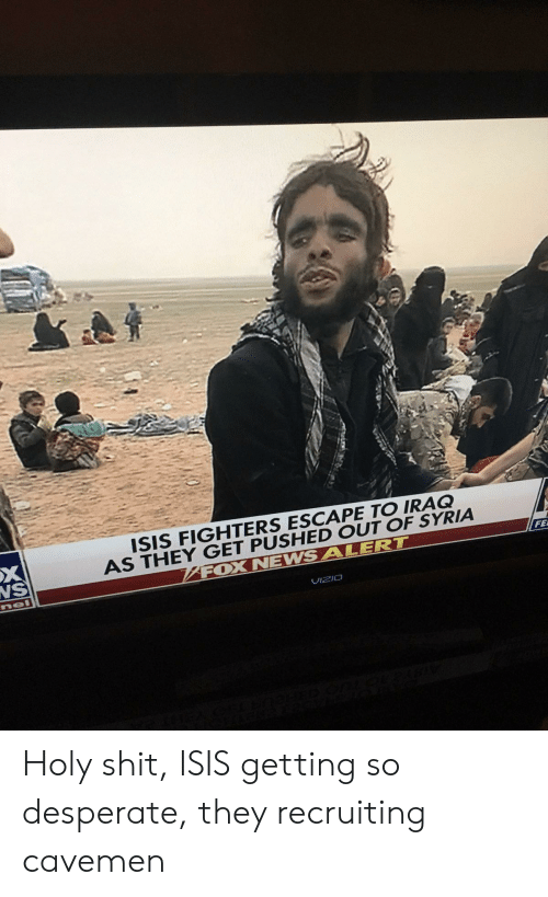 caveman: ISIS FIGHTERS ESCAPE TO IRAQ  AS THEY GET PUSHED OUT OF SYRIA  FOX NEWSALERT  NS  FE  UIzIO Holy shit, ISIS getting so desperate, they recruiting cavemen