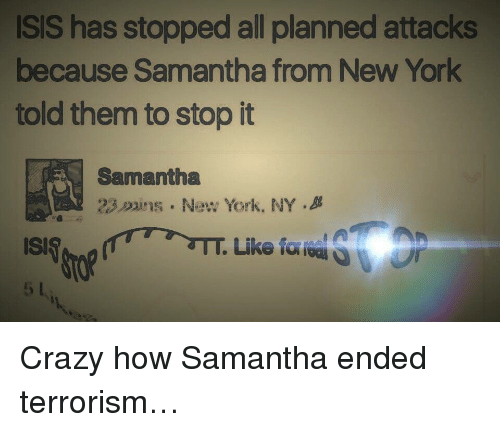 Crazy, Isis, and New York: ISIS has stopped all planned attacks  because Samantha from New York  told them to stop it  Samantha  23ins. New York, NY.B  15 <p>Crazy how Samantha ended terrorism…</p>