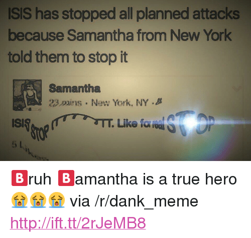"""Dank, Isis, and Meme: ISIS has stopped all planned attacks  because Samantha from New York  told them to stop it  Samantha  23.Duns . New York, NY . <p>🅱️ruh 🅱️amantha is a true hero😭😭😭 via /r/dank_meme <a href=""""http://ift.tt/2rJeMB8"""">http://ift.tt/2rJeMB8</a></p>"""