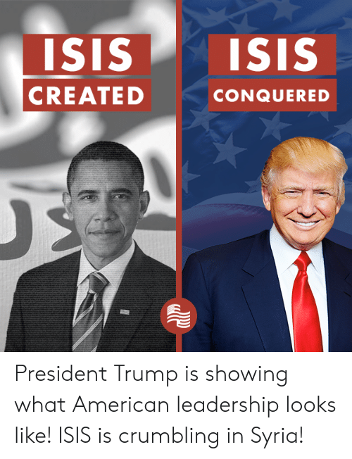 Isis, American, and Syria: ISIs ISIS  CREATED  CONQUERED President Trump is showing what American leadership looks like! ISIS is crumbling in Syria!