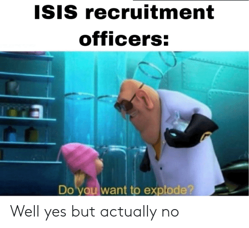 explode: ISIS recruitment  officers:  Do you want to explode? Well yes but actually no