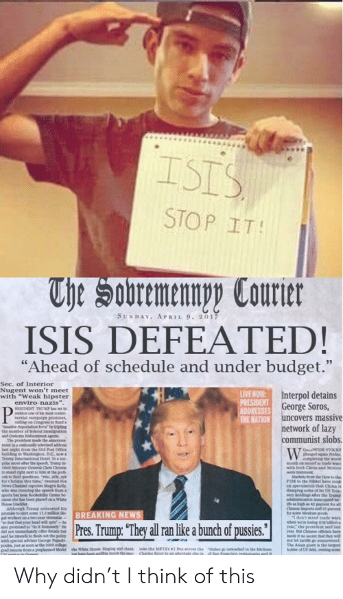 """Mexicn: ISIS  STOP IT!  The Sobremennpy Courter  SUNDAY. APRIL 9, 2017  ISIS DEFEATED!  """"Ahead of schedule and under budget.""""  33  Sec. of Interior  Nugent won't meet  with """"Weak hipster  enviro-nazis"""".  LIVE HOW  PRESIDENT  ADDRESSES George Soros,  THE NATION uncovers massive  Interpol detains  P  RESCENT TRUMP s set in  notice cne of h t  vernial canpaig promies  allling on Coogges to tind iai  deprto ipg  ibe bumber of federal temigrtios  ant Casts Edeoe genL  The presidece made he an e  meet ios ntenly helvised aádrns.  last ight troms the Old Pt Dfice  edng in Wasbing  Trong f tionad otel to a s  pre so dber the apeect rp n  višed ktnoeney General Chela Chrise  stacd right niest to hinn at the po  sm to Beld queetioos de ee  dor Chrimle this time,"""" tweeted Fox  News Chanel mperter Mngyu K  wo wa covetng the speech from  pots br Rocke Cener be  case he a been plared on &  Houne bl  ARhoogh Treng reiterated his  eto et 133mne  el workers ns eer ele  out tht yr bod w  also geoned tot hoelye  dad ot ly offer deta be  said he intends to h ut the icy  with special sdviser Gecrge Piads  poo et asen s the 2009  froa peeplaned Mtel the White 1ose S  network of lazy  communist slobs.  W  OWE STOCKS  phnged gn Ph  leting che wont  cn cond a trade wrs  witd both Chins and Mexicn  Mackets mte Dow so the  ea specslation that China 1a  demping oe of it US hea-  ry holdings te he p  aintiaoed a  i a igh 4 pe r a  Cinese os 35  Sods  dun'tmisd trade wars  sbe ing 18 bili  year the preident saild last  BREAKING NEWS  Pres. Trump: """"They all ran like a bunch of pussies""""  made ino ecret that jhiy will  The Adan gat is te argest  berfU& g  e kith  Sn Francisce testamrns and i  od chaen-  ematabe inide the ese  take the MSTAN  Charles River to an alter  os hdibes Why didn't I think of this"""