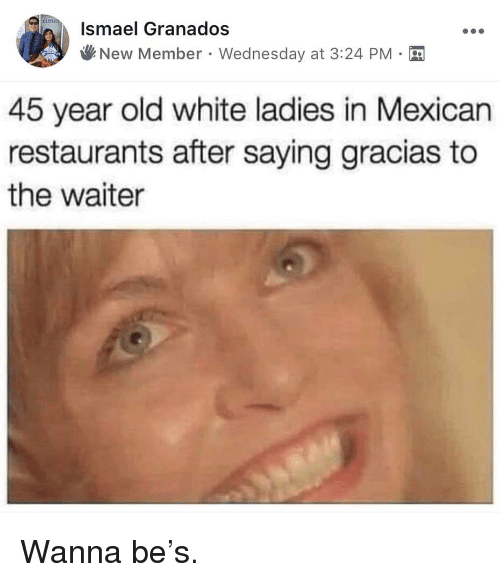 Restaurants, Wednesday, and White: Ismael Granados  New Member . Wednesday at 3:24 PM  45 year old white ladies in Mexican  restaurants after saying gracias to  the waiter Wanna be's.