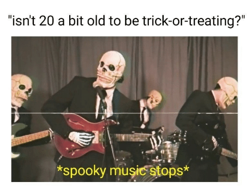 "Spooky: ""isn't 20 a bit old to be trick-or-treating?""  *spooky musicstops*"