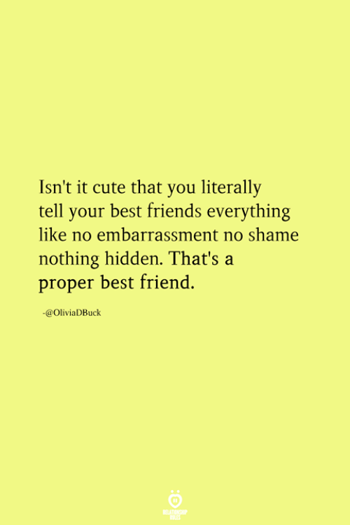 Best Friend, Cute, and Friends: Isn't it cute that you literally  tell your best friends everything  like no embarrassment no shame  nothing hidden. That's a  proper best friend.  -@OliviaDBuck