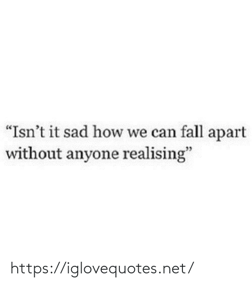 """Fall: """"Isn't it sad how we can fall apart  without anyone realising"""" https://iglovequotes.net/"""