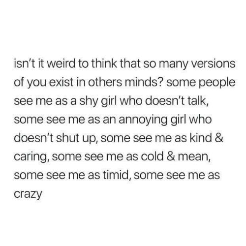 caring: isn't it weird to think that so many versions  of you exist in others minds? some people  see me as a shy girl who doesn't talk,  some see me as an annoying girl who  doesn't shut up, some see me as kind &  caring, some see me as cold & mean,  some see me as timid, some see me as  crazy