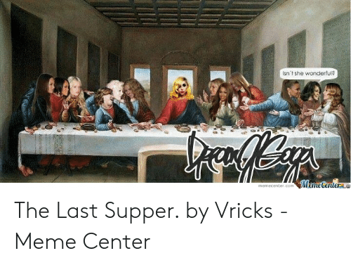Meme, The Last Supper, and Com: Isn't she wonderful?  MemeCentere  memecenter.com The Last Supper. by Vricks - Meme Center