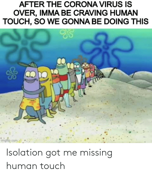 missing: Isolation got me missing human touch