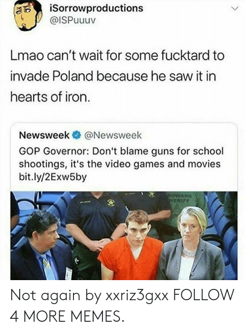 Dank, Guns, and Lmao: iSorrowproductions  @ISPuuuv  Lmao can't wait for some fucktard to  invade Poland because he saw it in  hearts of iron.  @Newsweek  Newsweek  GOP Governor: Don't blame guns for school  shootings, it's the video games and movies  bit.ly/2Exw5by  OWARD  HERIFF Not again by xxriz3gxx FOLLOW 4 MORE MEMES.