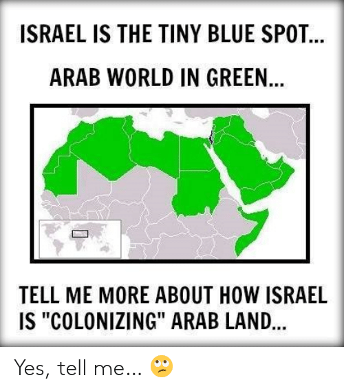 """Arab: ISRAEL IS THE TINY BLUE SPOT  ARAB WORLD IN GREEN  TELL ME MORE ABOUT HOW ISRAEL  IS """"COLONIZING"""" ARAB LAND... Yes, tell me… 🙄"""