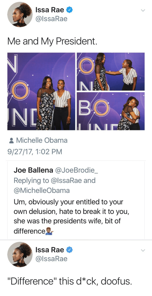 """Michelle Obama, Obama, and Break: Issa Rae  @lssaRae  Me and My President  BO  Michelle Obama  9/27/17, 1:02 PM   Joe Ballena @JoeBrodie  Replying to @lssaRae and  @MichelleObama  Um, obviously your entitled to your  own delusion, hate to break it to you,  she was the presidents wife, bit of  difference   Issa Rae  @lssaRae  """"Difference"""" this d*ck, doofus."""