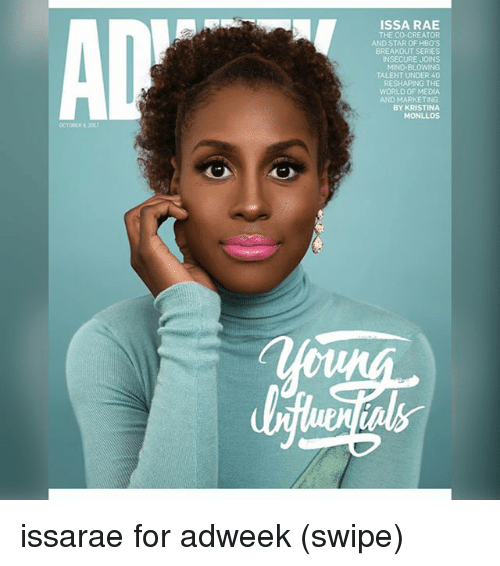 breakout: ISSA RAE  THE CO-CREATOR  AND STAR OF HBO'S  BREAKOUT SERIES  NSECURE JOINS  MIND-BLOWING  TALENT UNDER 40  RESHAPING THE  WORLD OF MEDIA  AND MARKETING  BY KRISTINA  MONLLOs issarae for adweek (swipe)