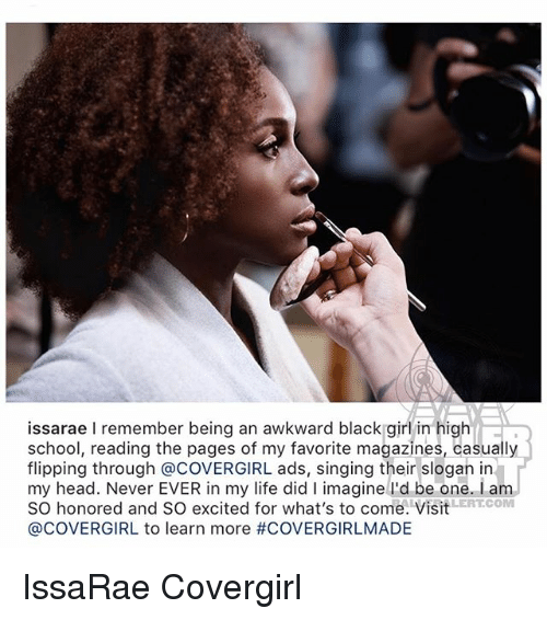 highness: issarae I remember being an awkward black girl in high  school, reading the pages of my favorite magazines, casually  flipping through @COVERGIRL ads, singing their slogan in  my head. Never EVER in my life did I imagine lI'd be one. I am  SO honored and SO excited for what's to come. VisitERTCOM  @COVERGIRL to learn more IssaRae Covergirl