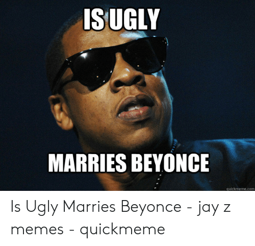 Jay Z Memes: ISUGLY  MARRIES BEYONCE  quickmeme.com Is Ugly Marries Beyonce - jay z memes - quickmeme