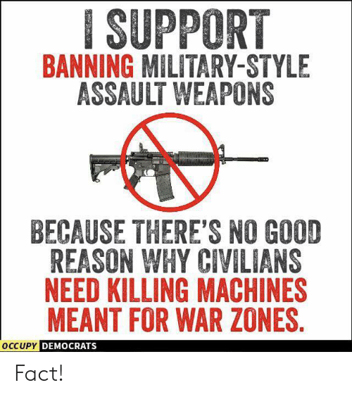 Occupy Democrats: ISUPPORT  BANNING MILITARY-STYLE  ASSAULT WEAPONS  BECAUSE THERE'S NO GOOD  REASON WHY CIVILIANS  NEED KILLING MACHINES  MEANT FOR WAR ZONES  OCCUPY  DEMOCRATS Fact!