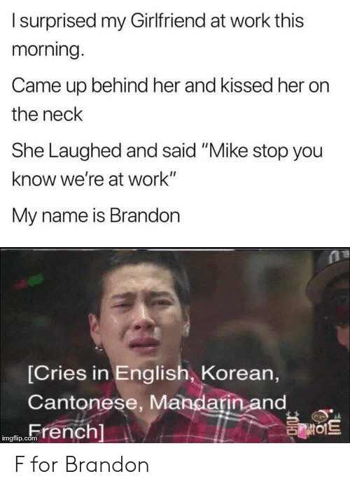 """Korean: Isurprised my Girlfriend at work this  morning.  Came up behind her and kissed her  the neck  She Laughed and said """"Mike stop you  know we're at work""""  My name is Brandon  [Cries in English, Korean,  Cantonese, Mandarin and  French]  를이트  imgflip.com F for Brandon"""